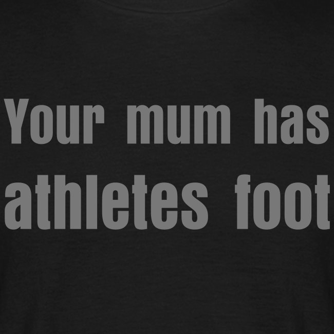 Your mum has athletes foot