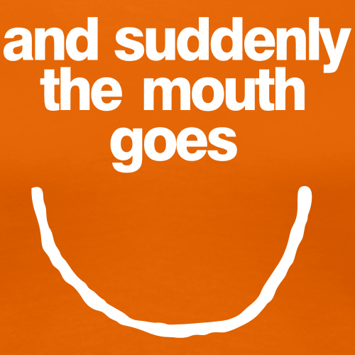 and suddenly the mouth...