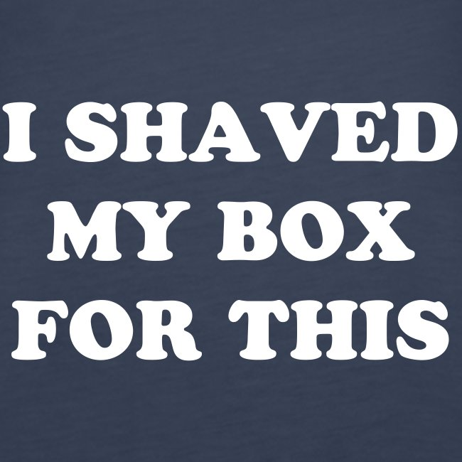 I Shaved my Box for this?