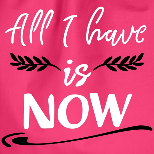 All I have is now