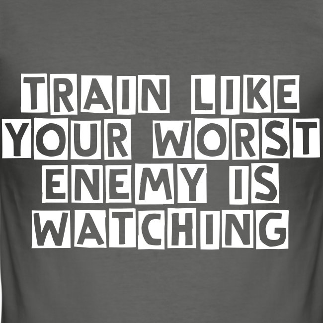 train like your worst  enemy is  watching