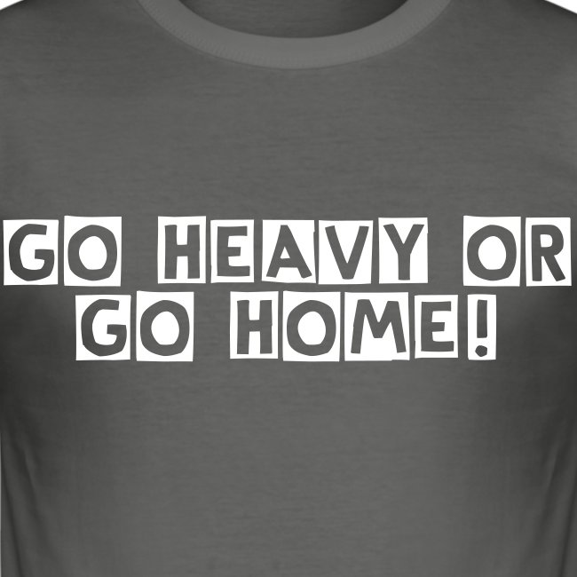 Go heavy or go home!