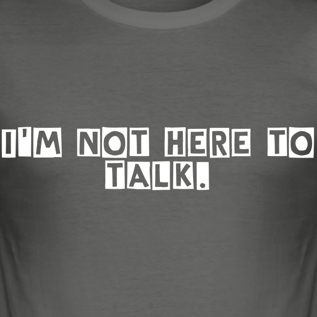 I'm not here to talk.