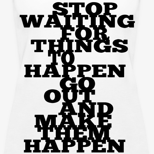 Stop Waiting for things go Happen go out and mae