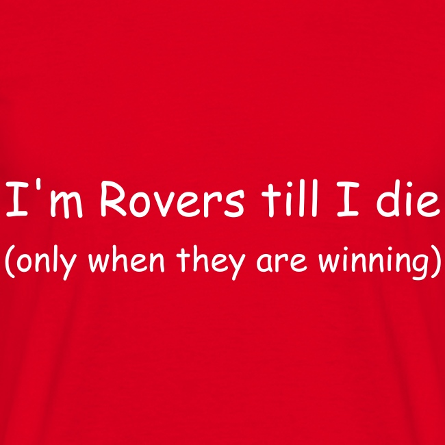 I'm Rovers till I die (only when they are winning)