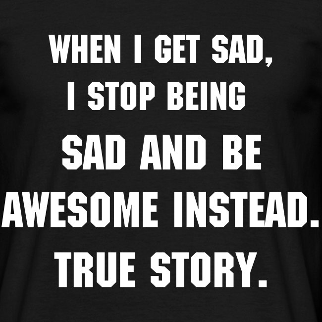 When I get sad, I stop being sad and become awesome instead. True story-t-shirt