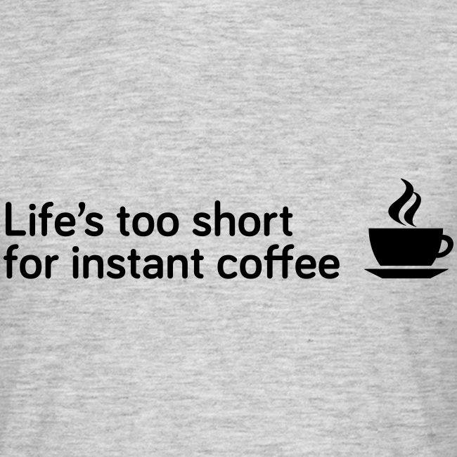 Life's too short for instant coffee