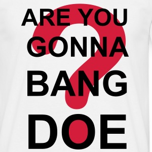 Are You Gonna Bang Doe? - Men's T-Shirt