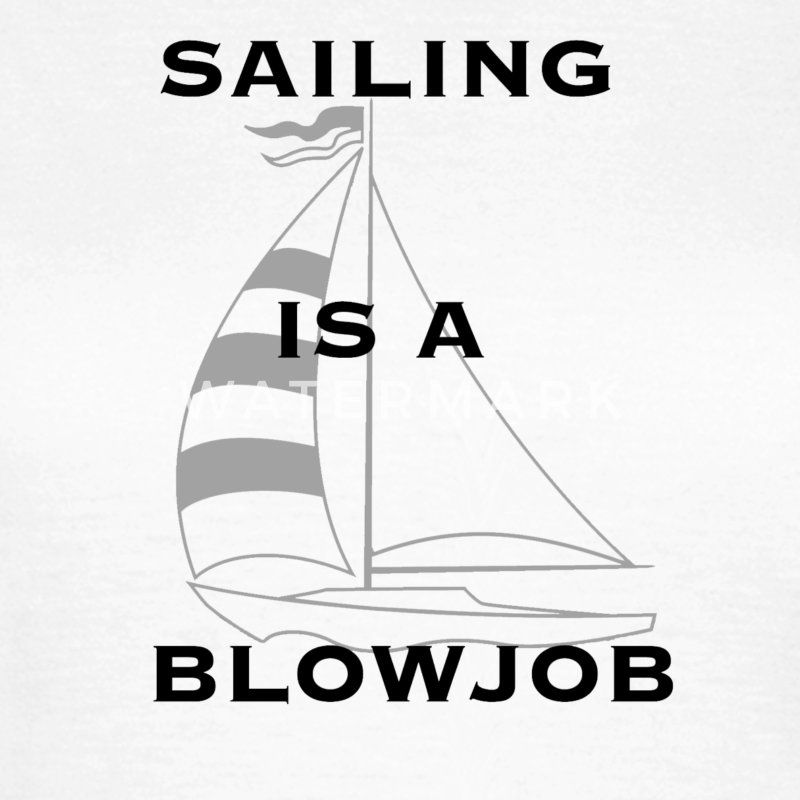 Sailing is a blowjob - T-shirt dam