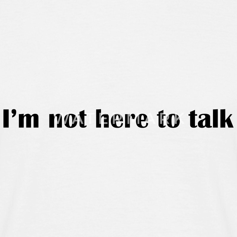 Weiß I'am not here to talk © T-Shirts - Maglietta da uomo