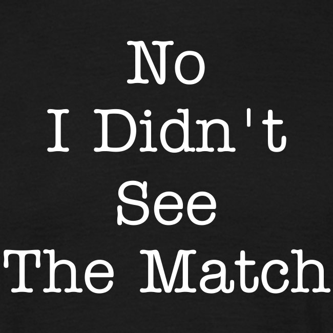 No I Didn't See the Match