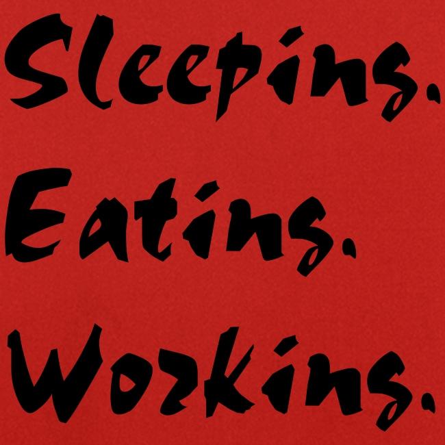 Sleeping, eating, work...