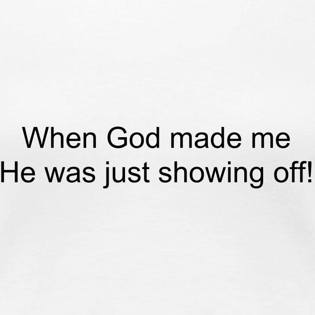 When God made me he was just showing off!