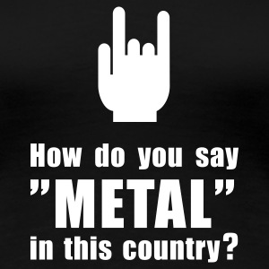 How do you say METAL in this country? T-Shirts - Frauen Premium T-Shirt