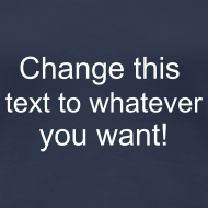 Design ~ Change this text to whatever you want! - navy ladies T shirt