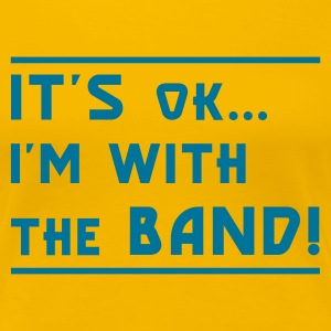 Yellow It's OK I'm with the Band! Ladies' - Women's Premium T-Shirt