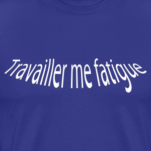 TRAVAILLER ME FATIGUE - T-shirt Premium Homme