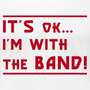 Weiß It's OK I'm with the Band! Girlie - Frauen Premium T-Shirt