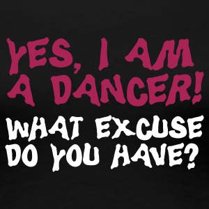 yes I am a dancer, what excuse do you have? T-Shirts - Women's Premium T-Shirt