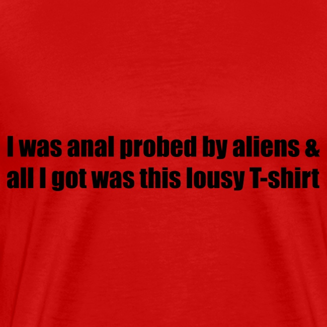 I was anal probed by aliens & all I got was this lousy T-shirt
