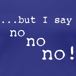 I say NO! - Frauen Premium T-Shirt