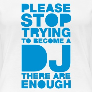 Hvit Please stop trying to become a DJ - there are enough T-skjorter - Premium T-skjorte for kvinner