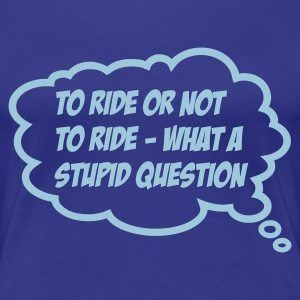 To ride or not - Frauen Premium T-Shirt