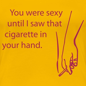 You were sexy until I saw that cigarette in your hand - Frauen Premium T-Shirt