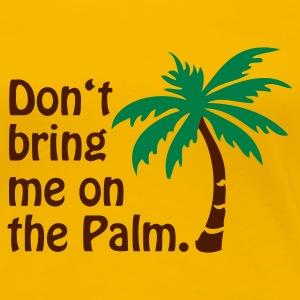 Gelb Don't bring me on the Palm © T-Shirts - Dame premium T-shirt