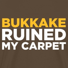 Edelbruin Bukkake Ruined my Carpet 2 (2c) T-shirts