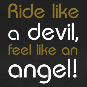 ride like a devil, feel like an  - Frauen T-Shirt
