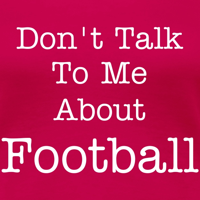 Don't Talk To Me About Football