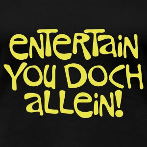Schwarz Entertain you doch allein © T-Shirts - Women's Premium T-Shirt