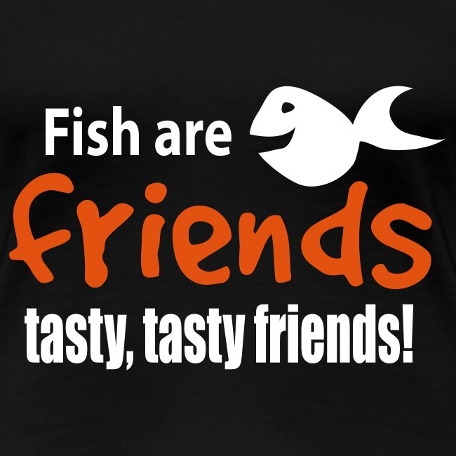Fish are friends - tasty friends!
