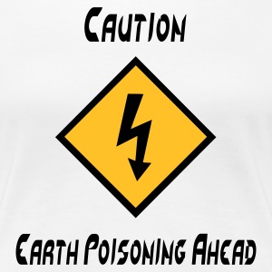 Caution Earth Poisoning Ahead - Women's Premium T-Shirt