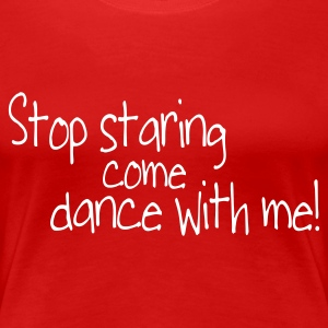 Red stop staring and come dance with me Women's T-Shirts - Women's Premium T-Shirt