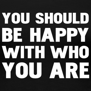 you should be happy with who you are T-Shirts - Frauen Premium T-Shirt