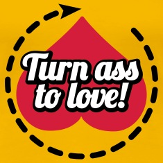 Turn ass to love T-Shirts