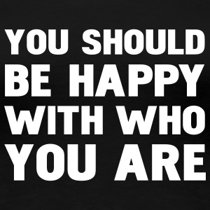 you should be happy with who you are T-shirts - Vrouwen Premium T-shirt
