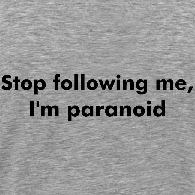 Stop following me, I'm paranoid
