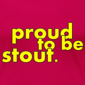 Proud to be stout T-shirts - Vrouwen Premium T-shirt
