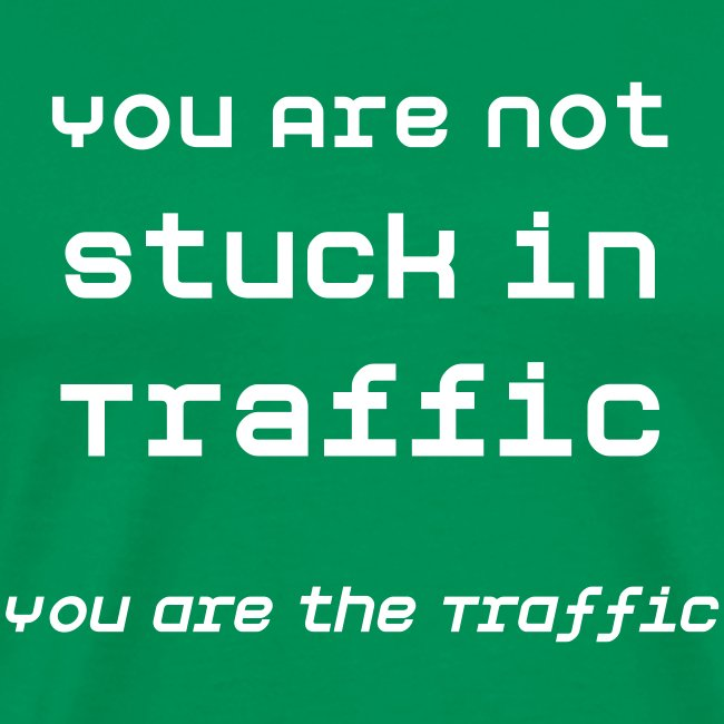 You are Not Stuck in Traffic...
