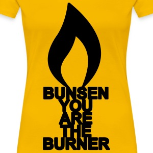 bunsen you are the burner T-Shirts - Frauen Premium T-Shirt