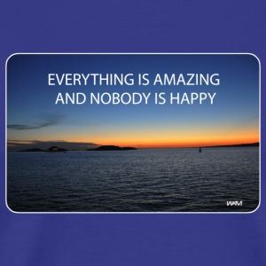 everything is amazing and nobody is happy T-shirts - T-shirt Premium Homme