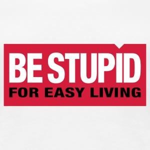 Be Stupid | for easy living | dumm T-Shirts - Premium-T-shirt dam