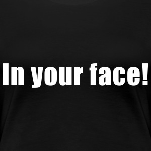 in your face ! T-Shirts - Frauen Premium T-Shirt