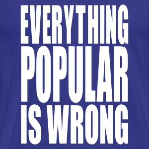 Everything Popular is Wrong - Men's Premium T-Shirt