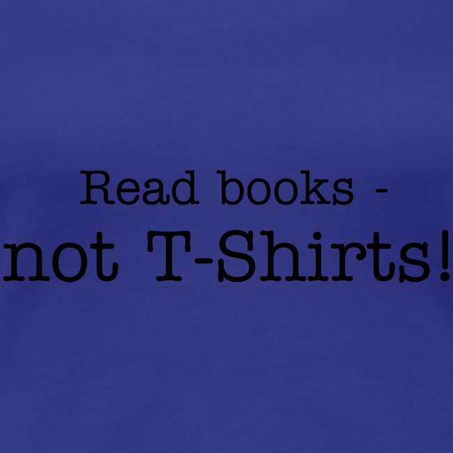 Read books - not T-Shirts!