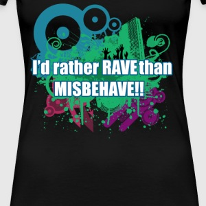 I'd rather RAVE than MISBEHAVE!!! - Women's Premium T-Shirt