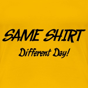 Same Shirt - DIfferent Day! T-Shirts - Frauen Premium T-Shirt